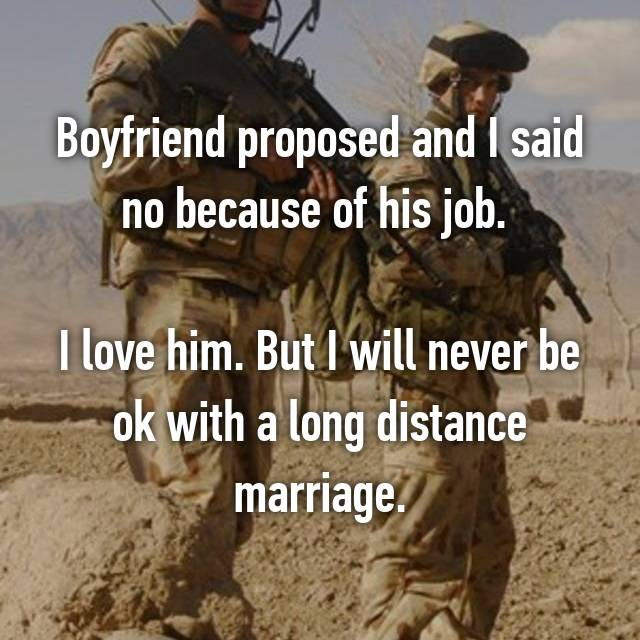 Boyfriend proposed and I said no because of his job.   I love him. But I will never be ok with a long distance marriage.