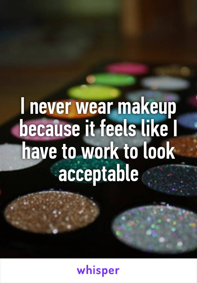 I never wear makeup because it feels like I have to work to look acceptable