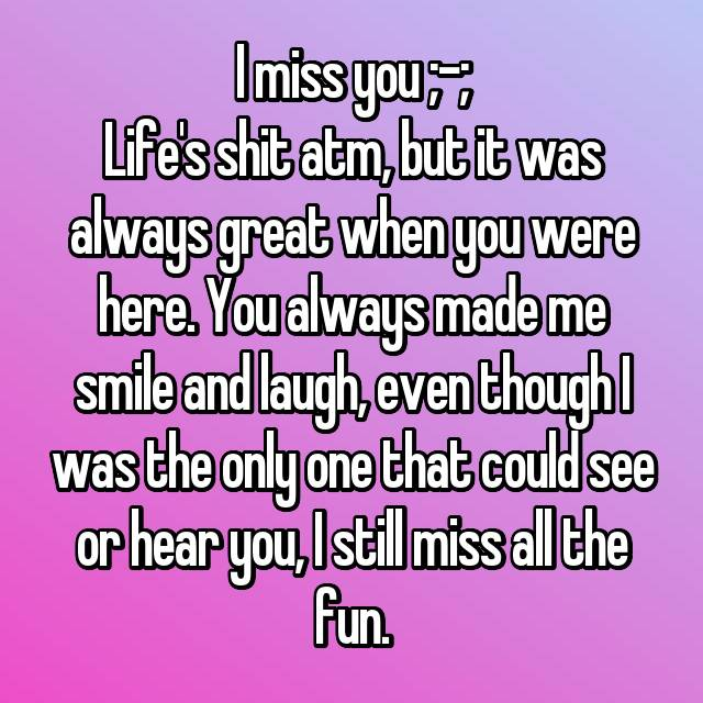 I miss you ;-; Life's shit atm, but it was always great when you were here. You always made me smile and laugh, even though I was the only one that could see or hear you, I still miss all the fun.