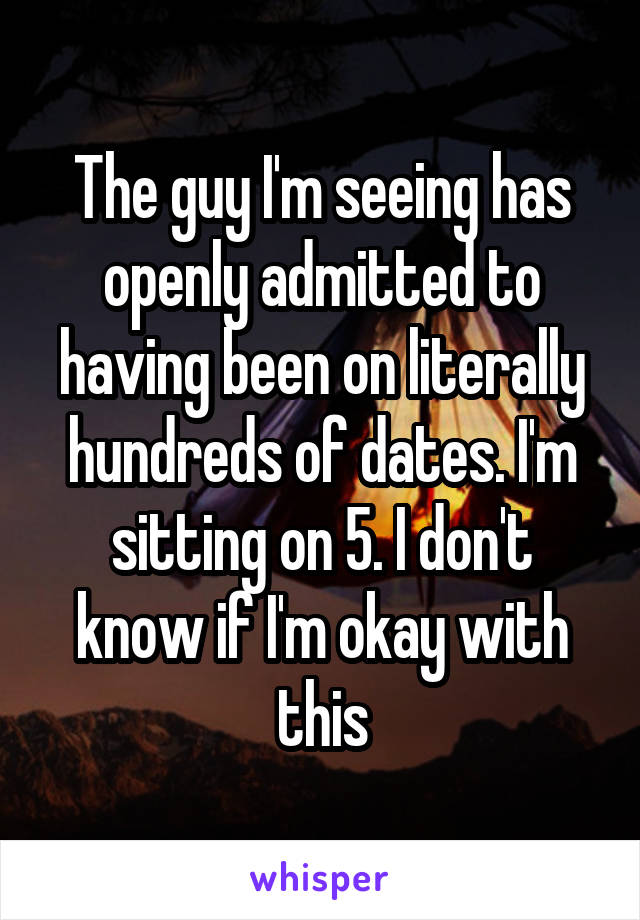The guy I'm seeing has openly admitted to having been on literally hundreds of dates. I'm sitting on 5. I don't know if I'm okay with this
