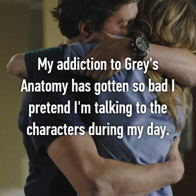 My addiction to Grey's Anatomy has gotten so bad I pretend I'm talking to the characters during my day.