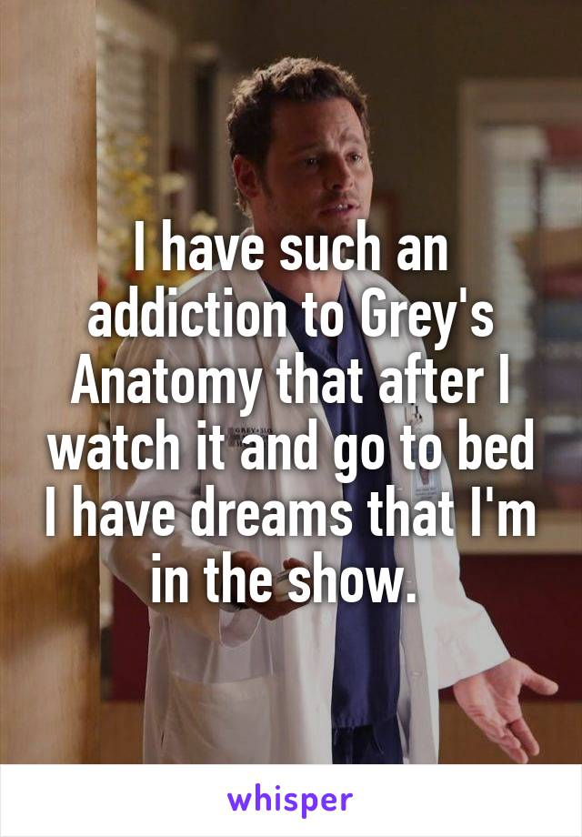 I Have Such An Addiction To Greys Anatomy That After I Watch It And
