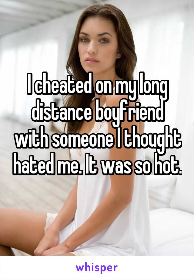 I cheated on my long distance boyfriend with someone I thought hated me. It was so hot.