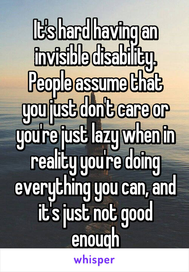 It's hard having an invisible disability. People assume that you just don't care or you're just lazy when in reality you're doing everything you can, and it's just not good enough
