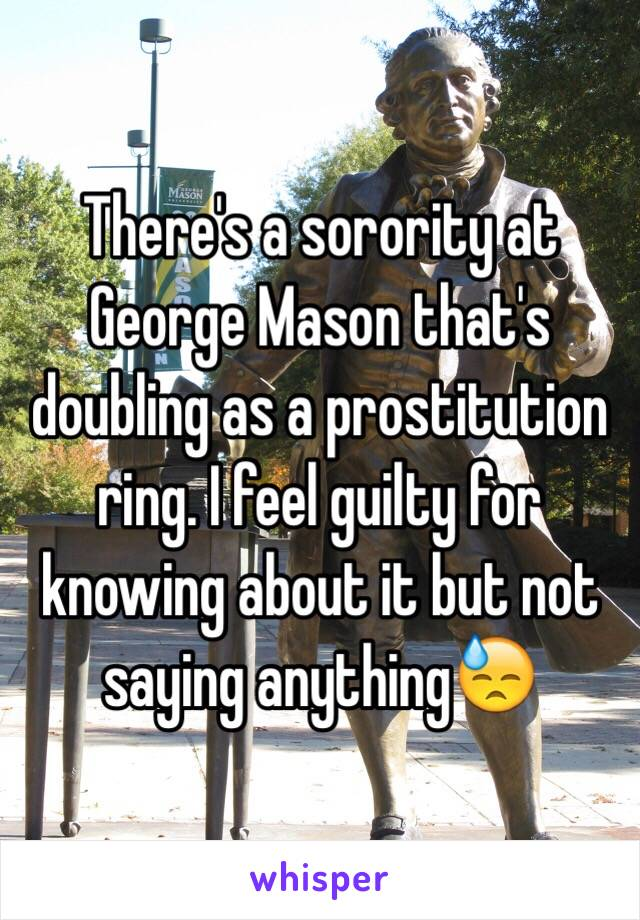 There's a sorority at George Mason that's doubling as a prostitution ring. I feel guilty for knowing about it but not saying anything😓