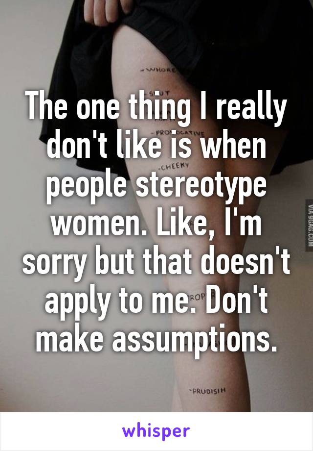 The one thing I really don't like is when people stereotype women. Like, I'm sorry but that doesn't apply to me. Don't make assumptions.