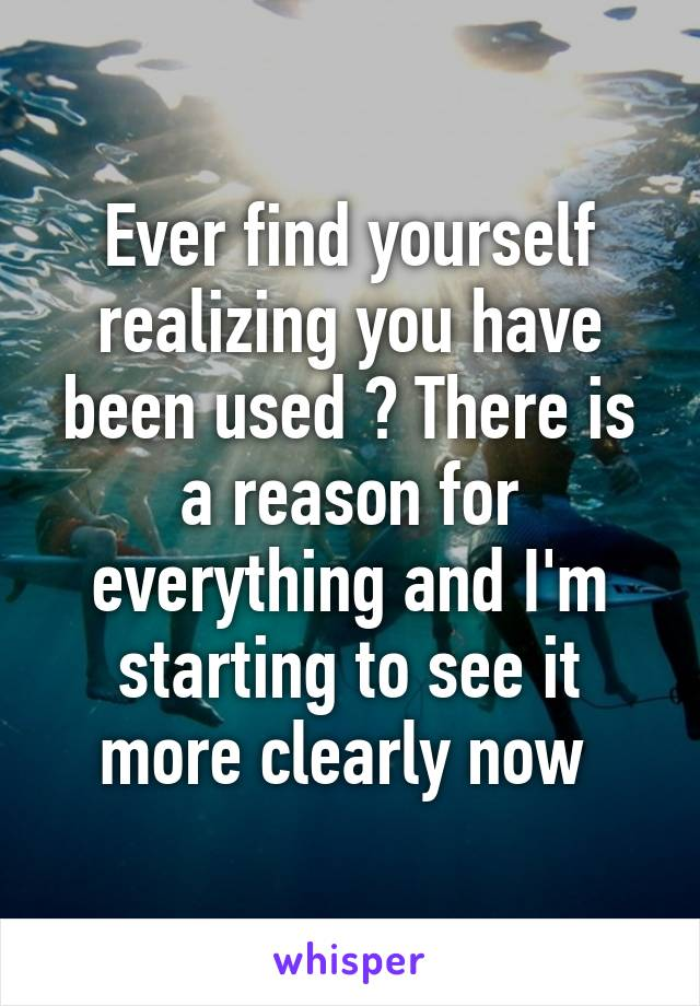 Ever find yourself realizing you have been used ? There is a reason for everything and I'm starting to see it more clearly now