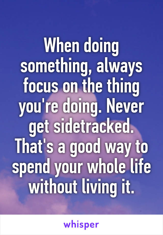 When doing something, always focus on the thing you're doing. Never get sidetracked. That's a good way to spend your whole life without living it.