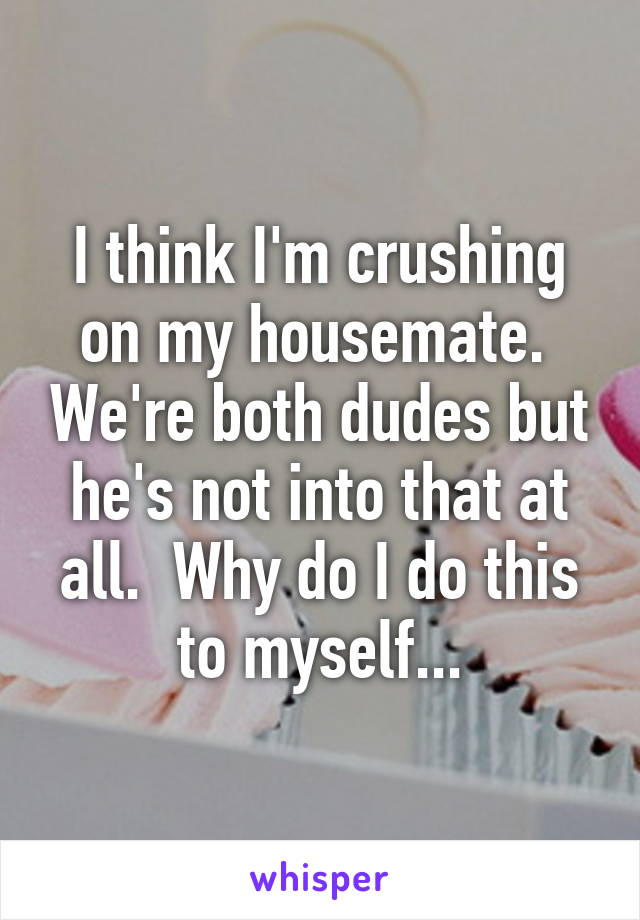 I think I'm crushing on my housemate.  We're both dudes but he's not into that at all.  Why do I do this to myself...