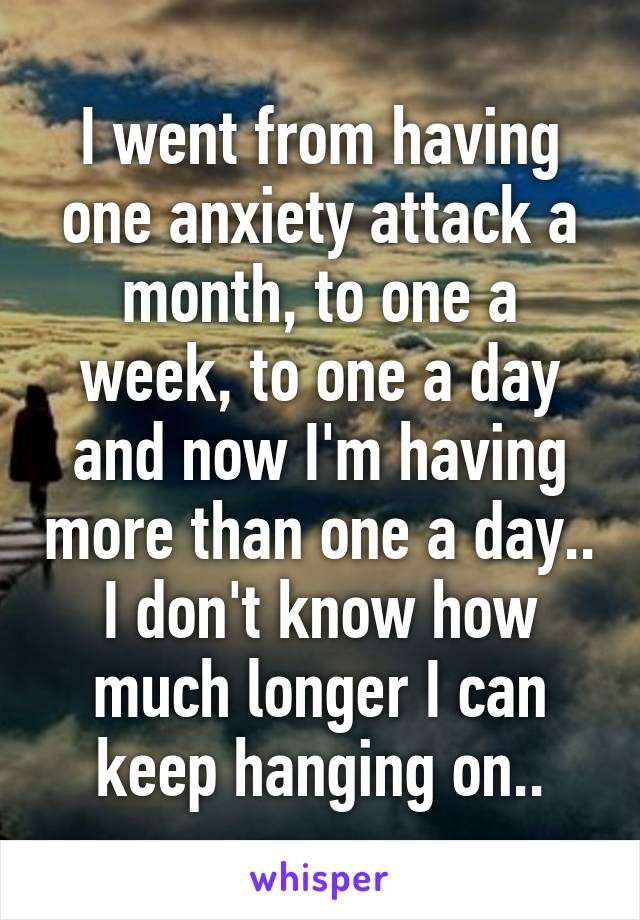 I went from having one anxiety attack a month, to one a week, to one a day and now I'm having more than one a day.. I don't know how much longer I can keep hanging on..