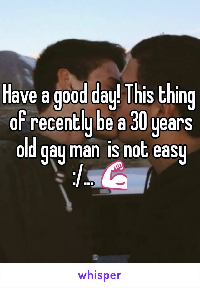 Have a good day! This thing of recently be a 30 years old gay man  is not easy :/... 💪