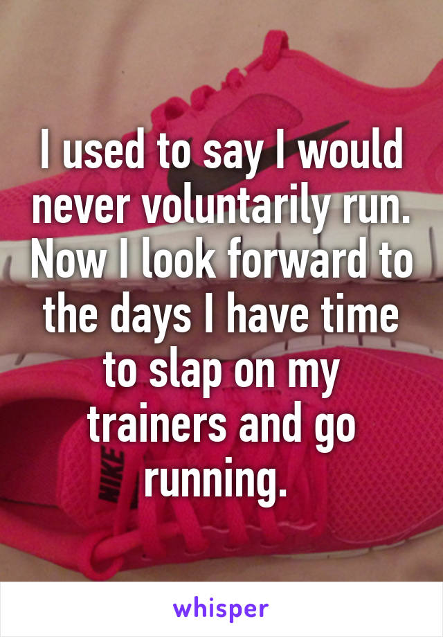 I used to say I would never voluntarily run. Now I look forward to the days I have time to slap on my trainers and go running.