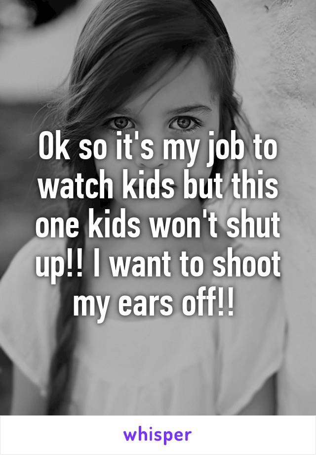 Ok so it's my job to watch kids but this one kids won't shut up!! I want to shoot my ears off!!