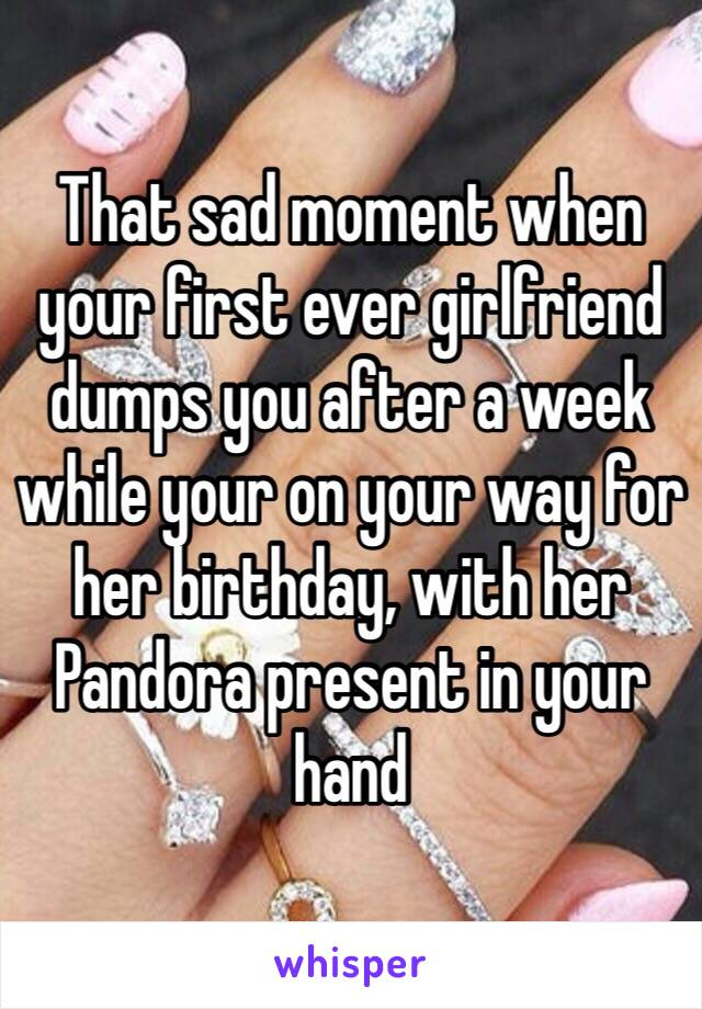 That sad moment when your first ever girlfriend dumps you after a week while your on your way for her birthday, with her Pandora present in your hand