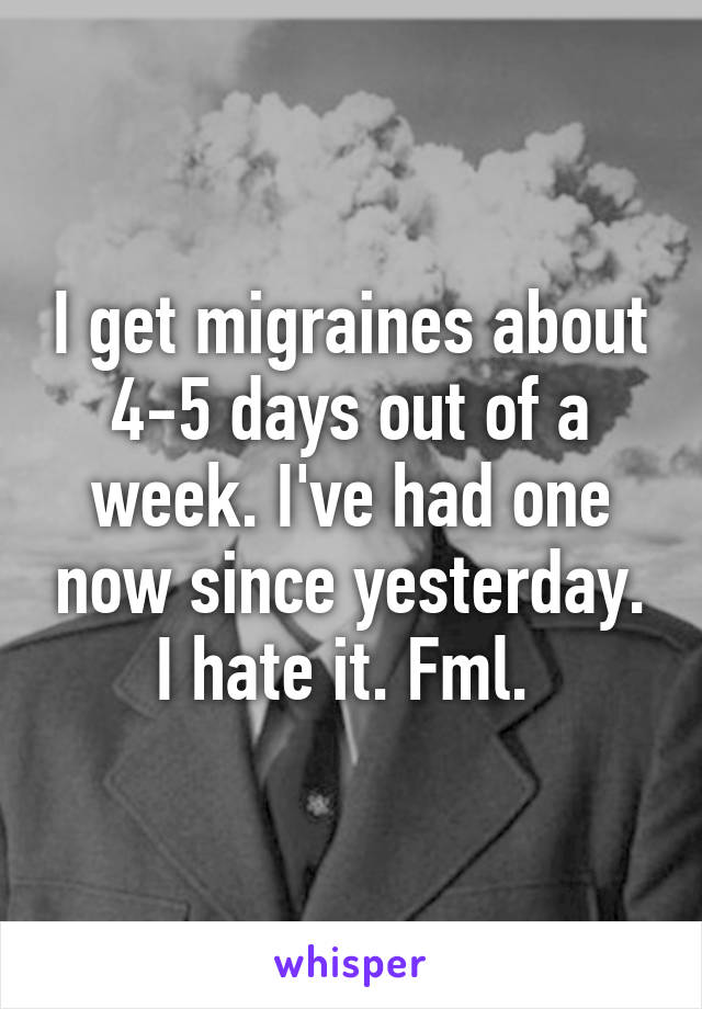 I get migraines about 4-5 days out of a week. I've had one now since yesterday. I hate it. Fml.