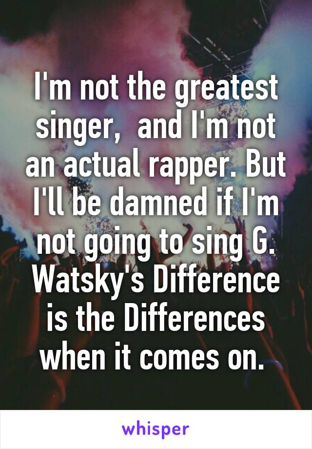 I'm not the greatest singer,  and I'm not an actual rapper. But I'll be damned if I'm not going to sing G. Watsky's Difference is the Differences when it comes on.