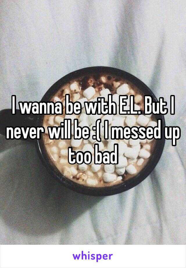 I wanna be with E.L. But I never will be :( I messed up too bad
