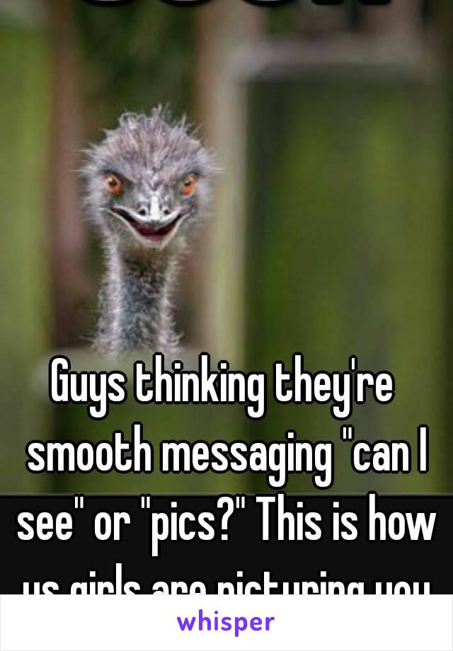 """Guys thinking they're smooth messaging """"can I see"""" or """"pics?"""" This is how us girls are picturing you"""