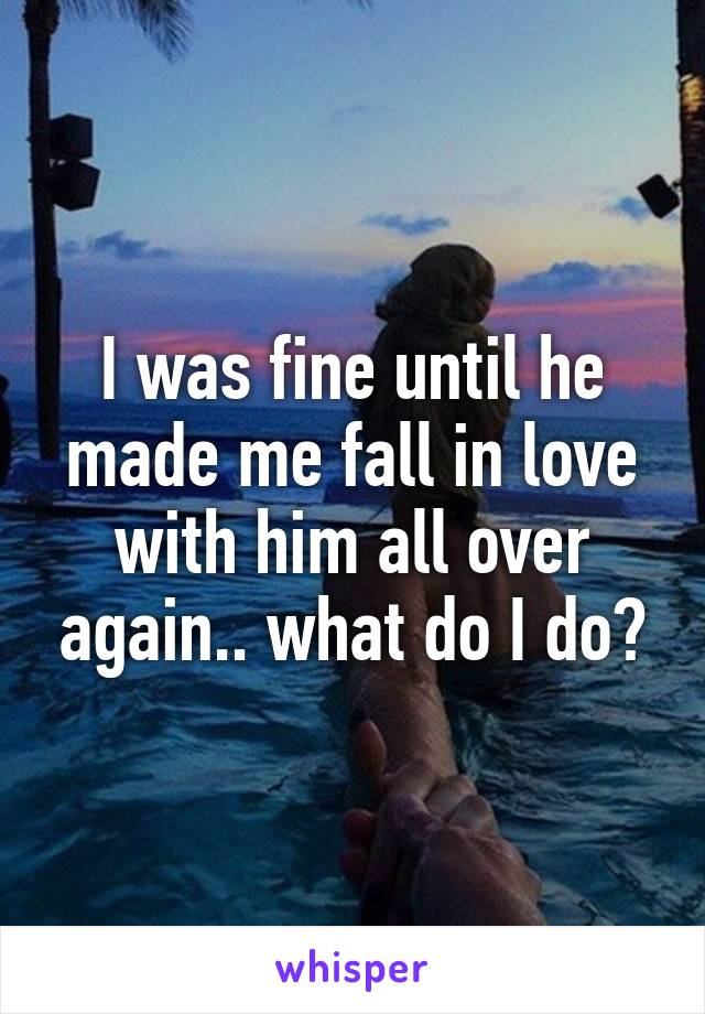 I was fine until he made me fall in love with him all over again.. what do I do?
