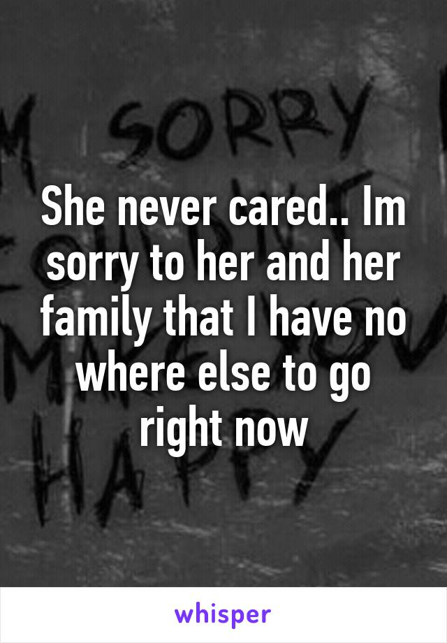 She never cared.. Im sorry to her and her family that I have no where else to go right now