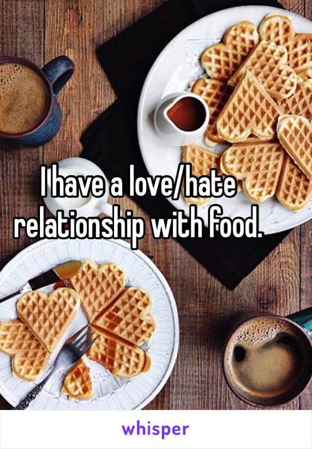 I have a love/hate relationship with food.