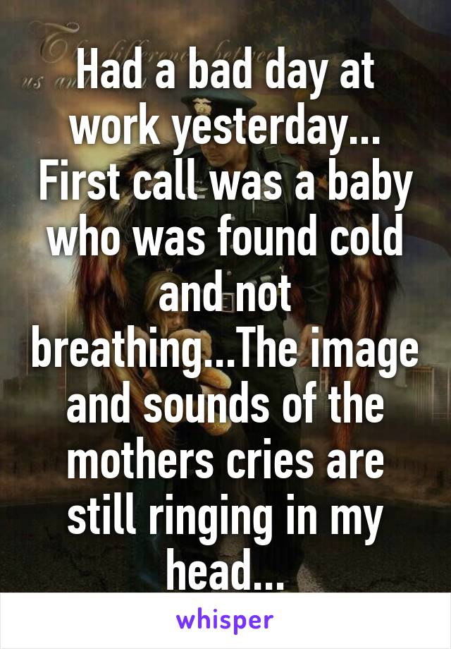 Had a bad day at work yesterday... First call was a baby who was found cold and not breathing...The image and sounds of the mothers cries are still ringing in my head...