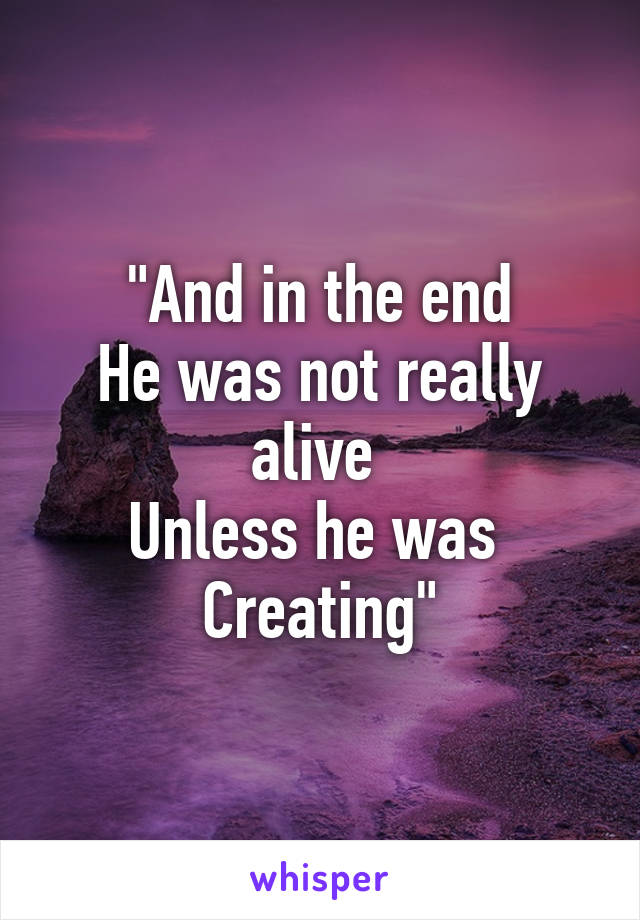 """And in the end He was not really alive  Unless he was  Creating"""