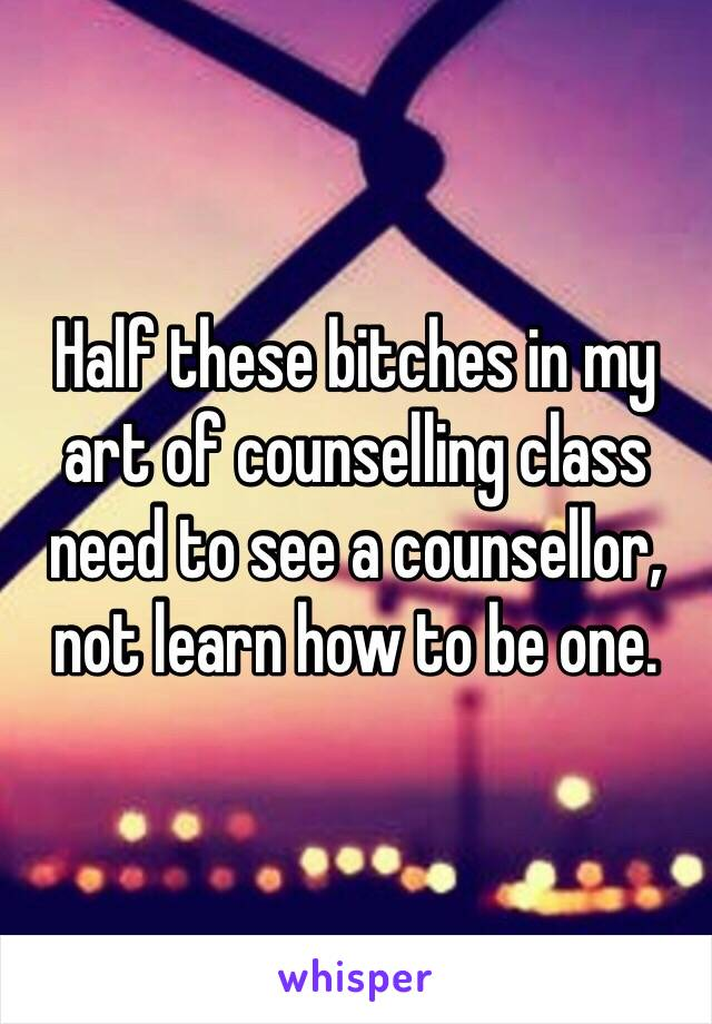 Half these bitches in my art of counselling class need to see a counsellor, not learn how to be one.