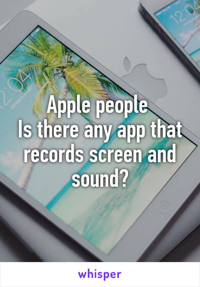 Apple people  Is there any app that records screen and sound?
