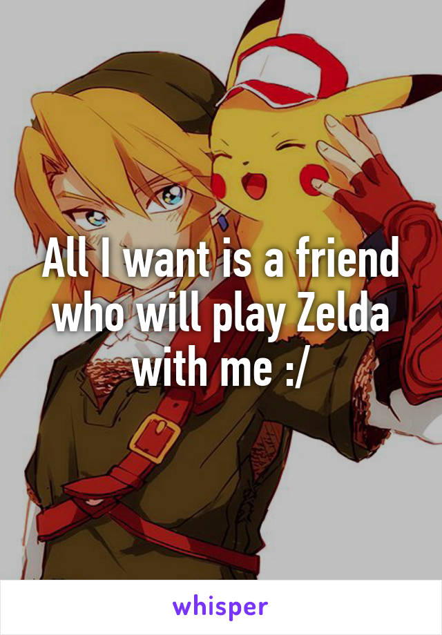 All I want is a friend who will play Zelda with me :/