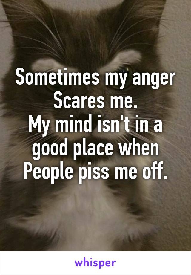 Sometimes my anger Scares me. My mind isn't in a good place when People piss me off.