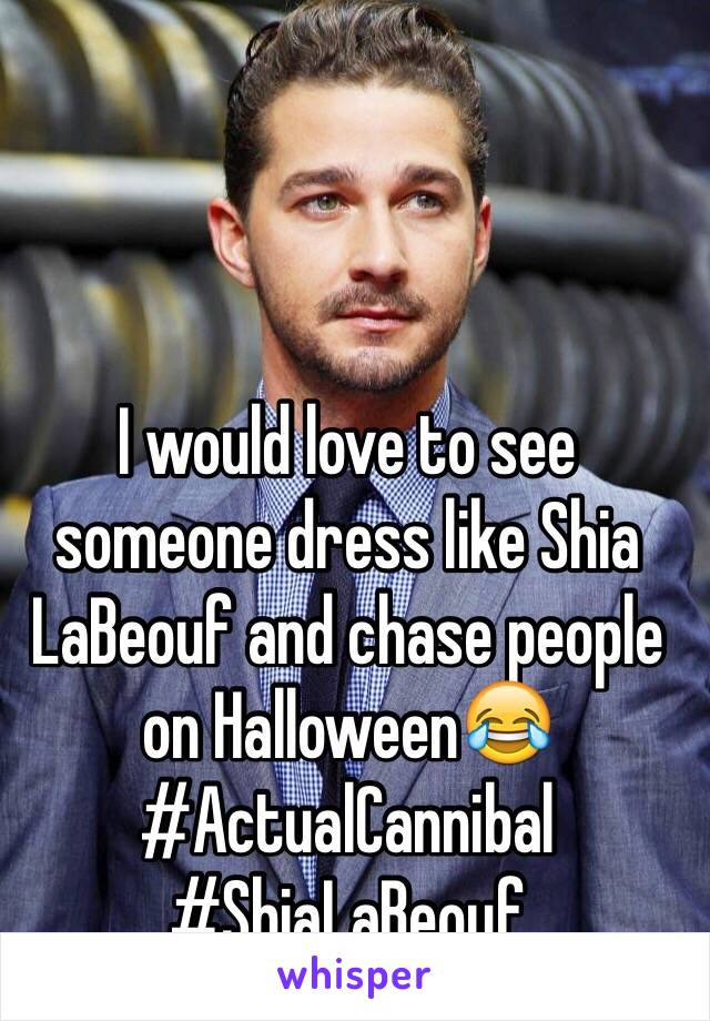 I would love to see someone dress like Shia LaBeouf and chase people on Halloween😂 #ActualCannibal #ShiaLaBeouf