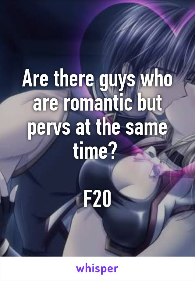 Are there guys who are romantic but pervs at the same time?   F20