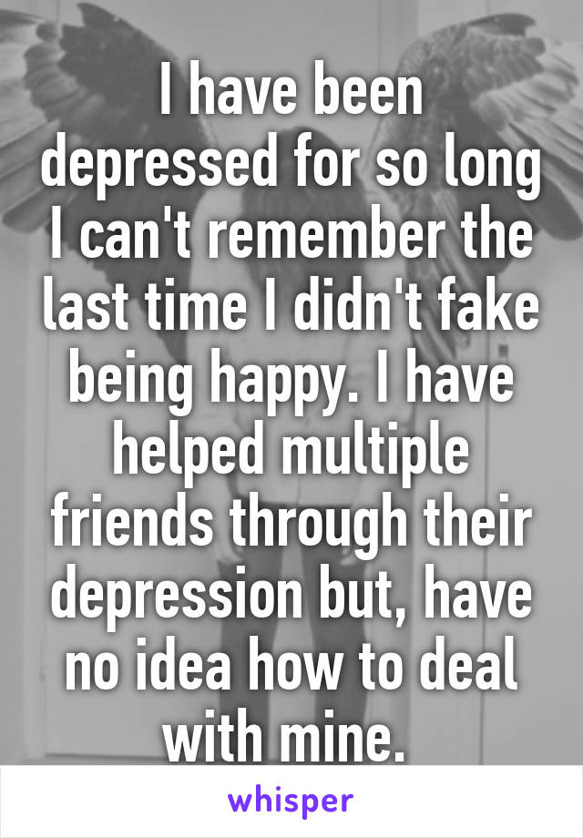 I have been depressed for so long I can't remember the last time I didn't fake being happy. I have helped multiple friends through their depression but, have no idea how to deal with mine.