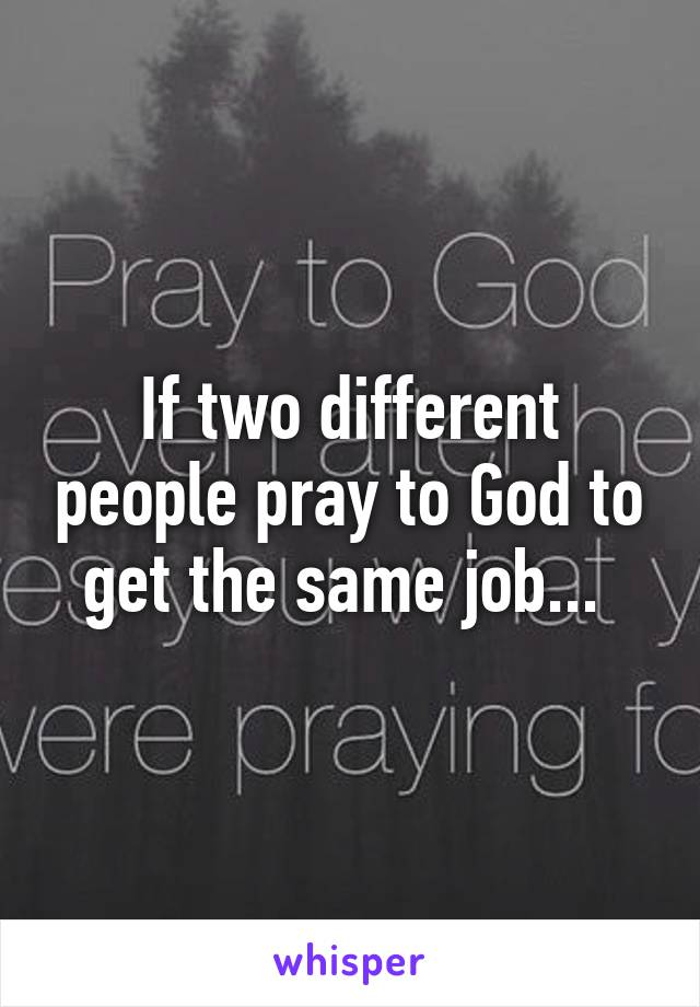 If two different people pray to God to get the same job...