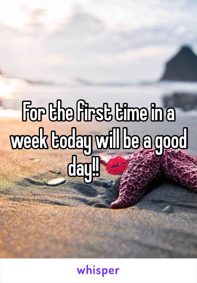 For the first time in a week today will be a good day!! 💋