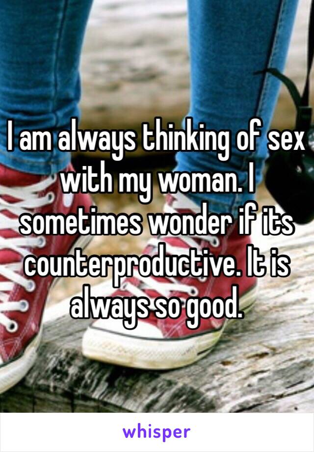 I am always thinking of sex with my woman. I sometimes wonder if its counterproductive. It is always so good.