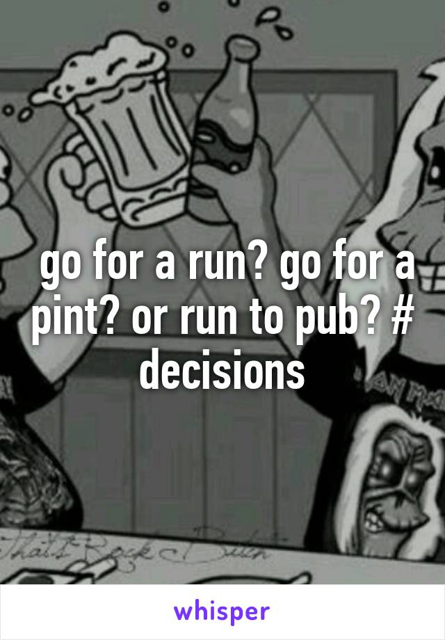 go for a run? go for a pint? or run to pub? # decisions