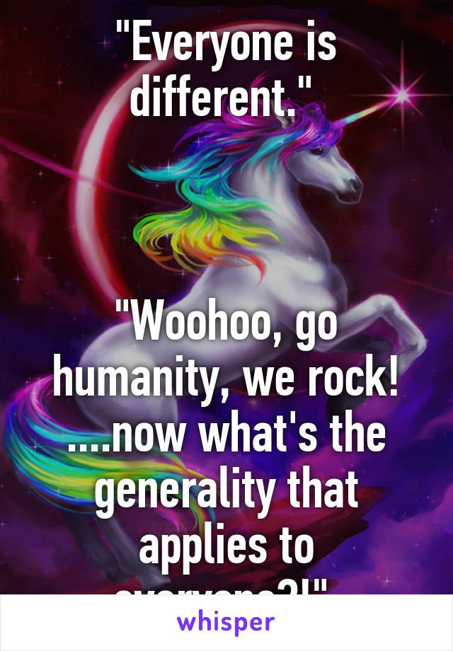 """Everyone is different.""     ""Woohoo, go humanity, we rock! ....now what's the generality that applies to everyone?!"""