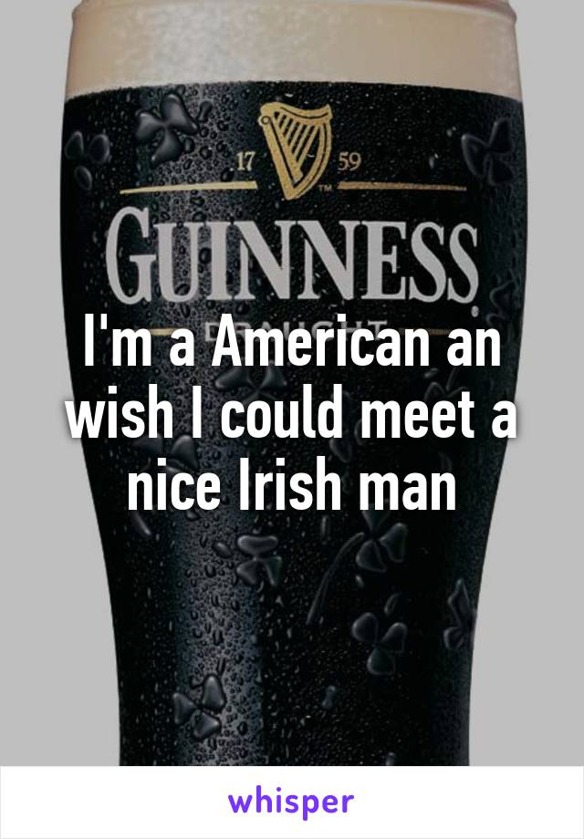 I'm a American an wish I could meet a nice Irish man