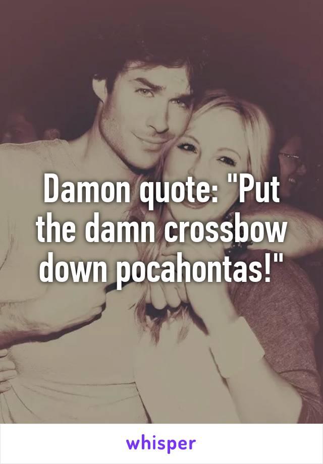 "Damon quote: ""Put the damn crossbow down pocahontas!"""