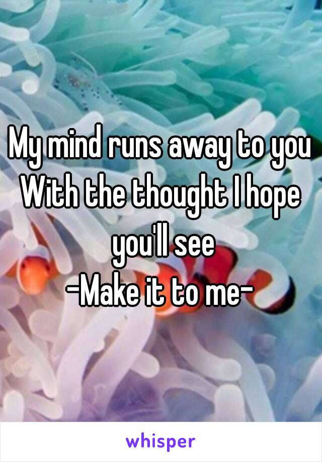 My mind runs away to you With the thought I hope you'll see -Make it to me-