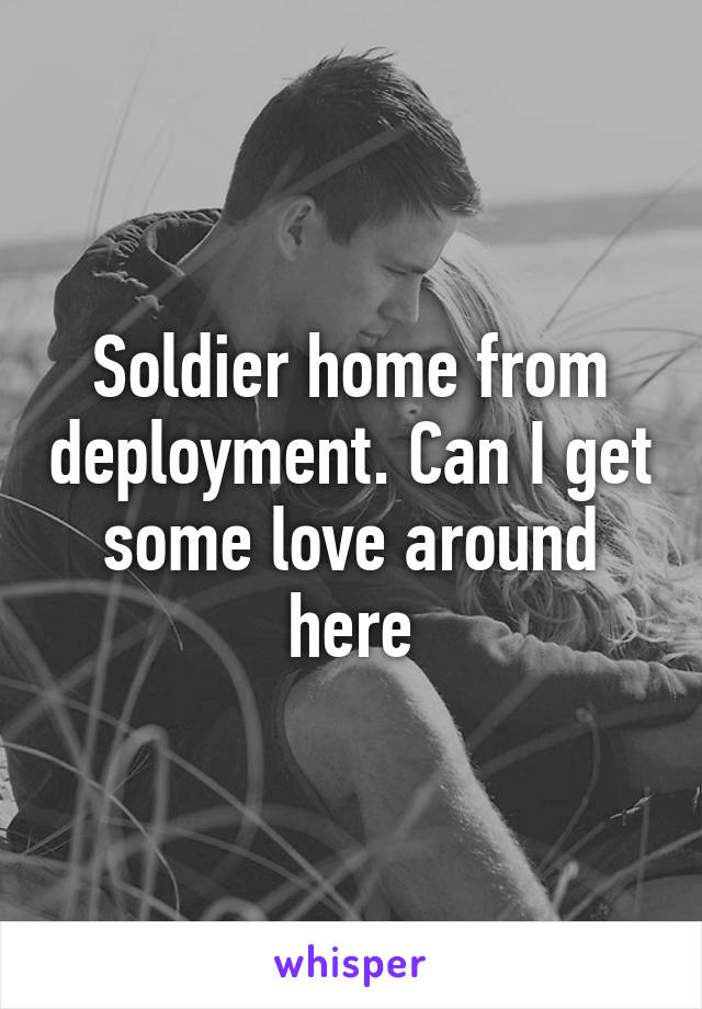 Soldier home from deployment. Can I get some love around here