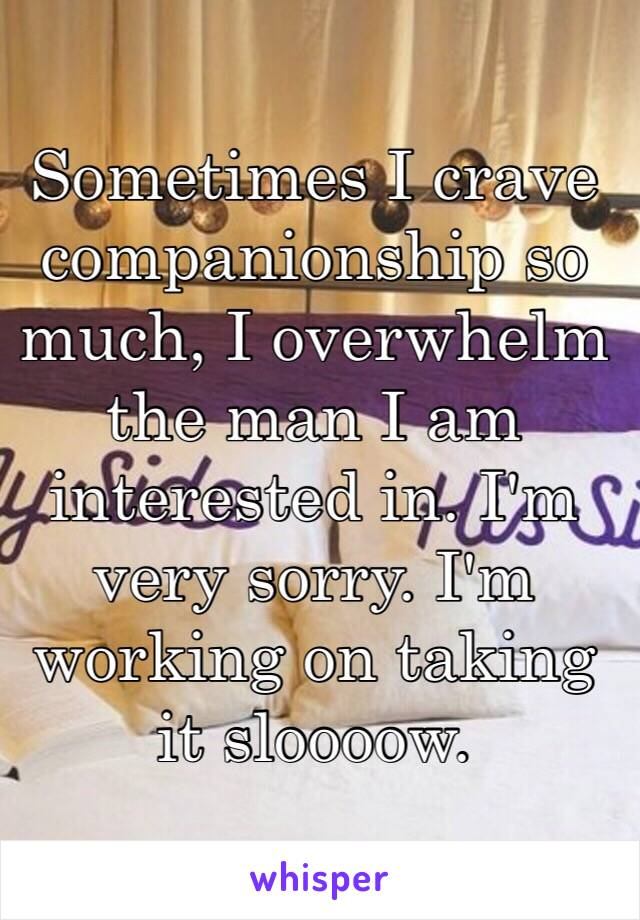 Sometimes I crave companionship so much, I overwhelm the man I am interested in. I'm very sorry. I'm working on taking it sloooow.