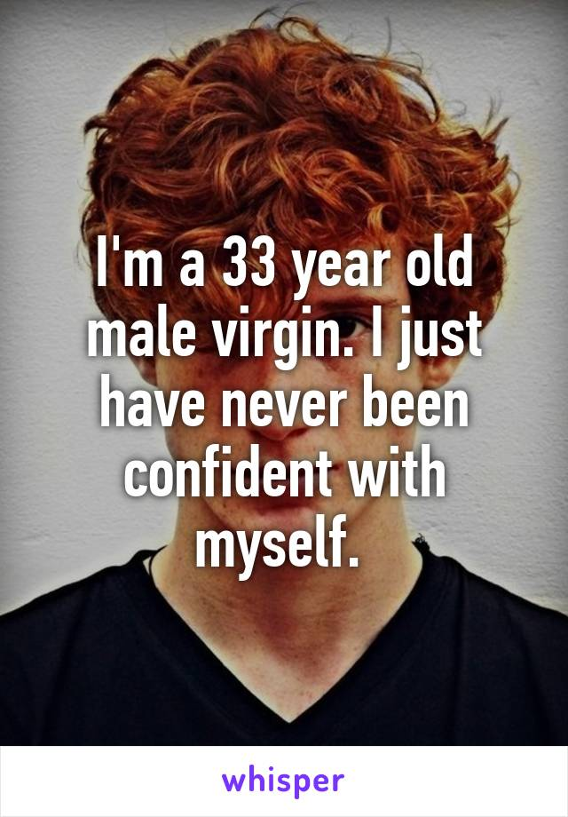 I'm a 33 year old male virgin. I just have never been confident with myself.