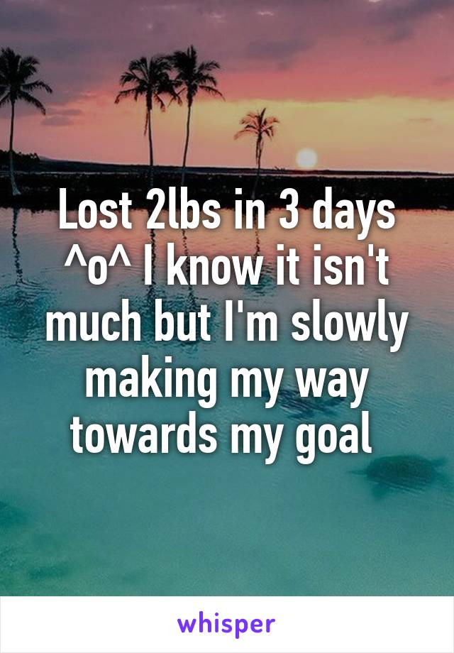 Lost 2lbs in 3 days ^o^ I know it isn't much but I'm slowly making my way towards my goal