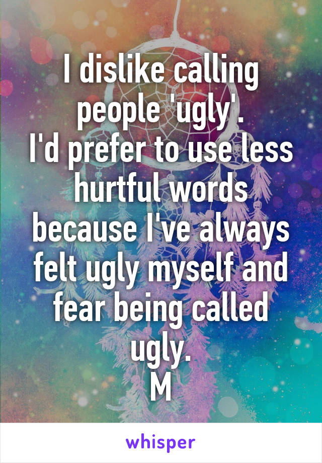 I dislike calling people 'ugly'. I'd prefer to use less hurtful words because I've always felt ugly myself and fear being called ugly. M