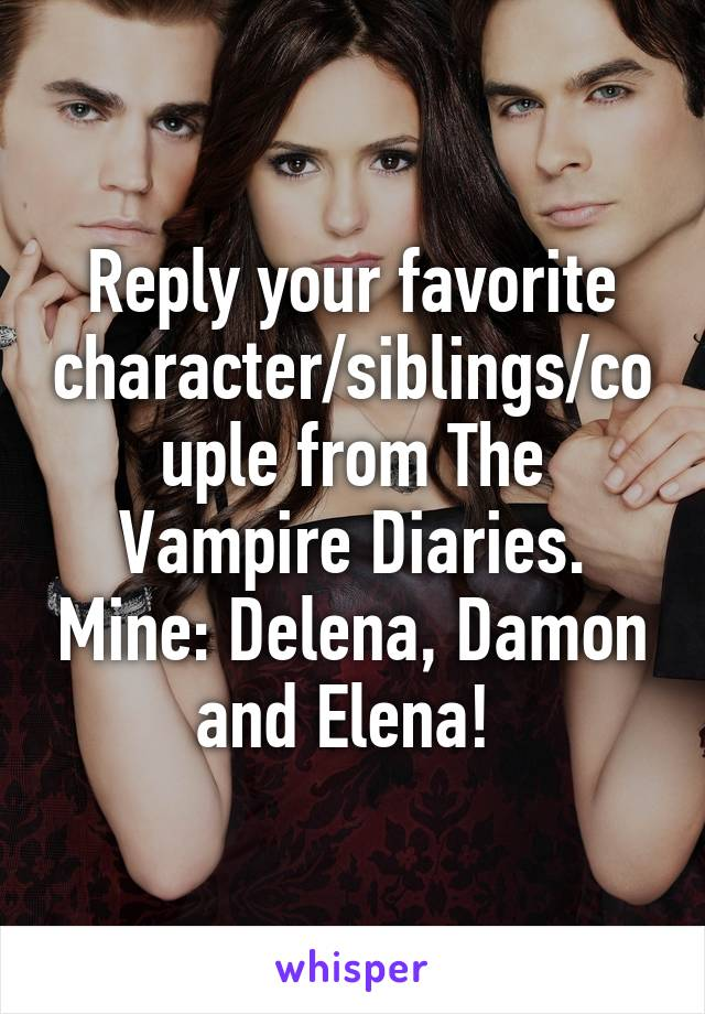Reply your favorite character/siblings/couple from The Vampire Diaries. Mine: Delena, Damon and Elena!