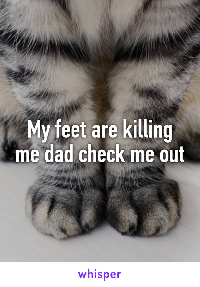 My feet are killing me dad check me out