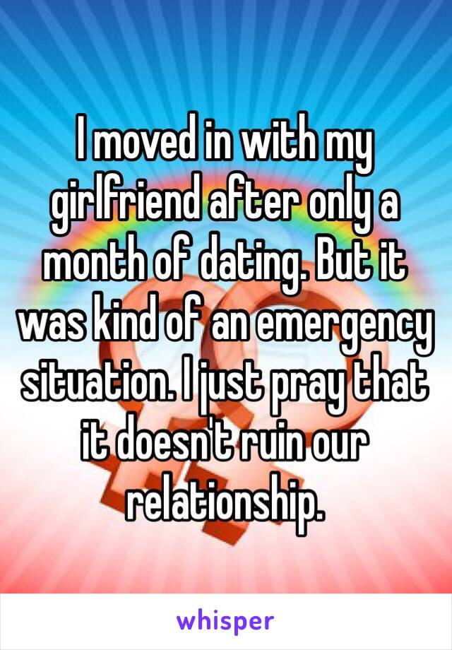 I moved in with my girlfriend after only a month of dating. But it was kind of an emergency situation. I just pray that it doesn't ruin our relationship.
